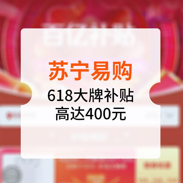 苏宁易购618百亿补贴风暴:大牌补贴高达400元!